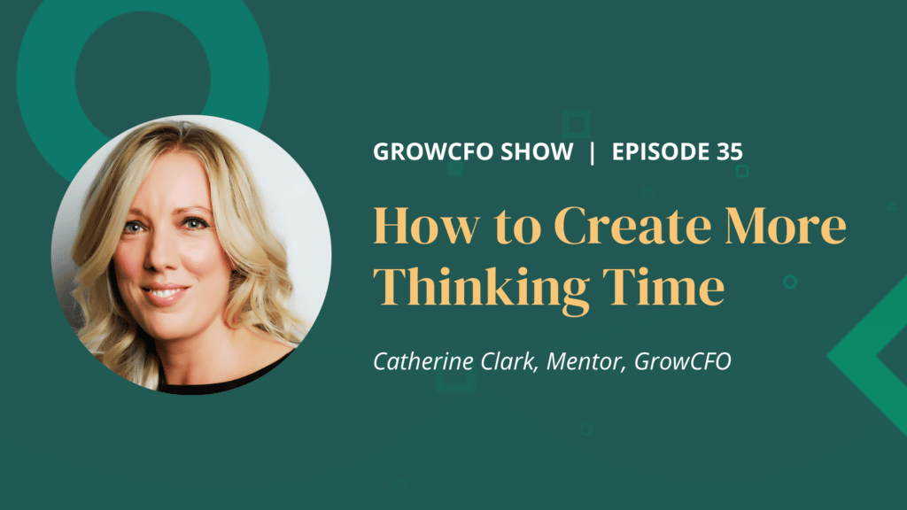 How to Create More Thinking Time. In this episode of the GrowCFO Show Catherine Clark and Kevin Appleby discuss the impact of lack of thinking time on the CFO's ability to make the right decisions.