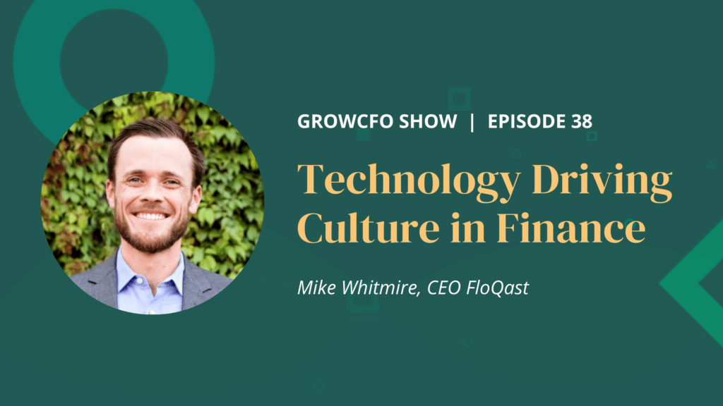Mike Whitmire CEO at FloQast joins Kevin Appleby on the GrowCFO Show to discuss how technology can drive culture in your finance team